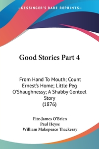 Good Stories Part 4: From Hand To Mouth; Count Ernest's Home; Little Peg O'Shaughnessy; A Shabby Genteel Story (1876), Fitz-James O'Brien, Paul Heyse, William Makepeace Thackeray обложка-превью