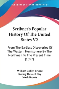 Scribner's Popular History Of The United States V2: From The Earliest Discoveries Of The Western Hemisphere By The Northmen To The Present Time (1897), William Cullen Bryant, Sydney Howard Gay, Noah Brooks обложка-превью