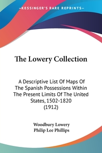 The Lowery Collection: A Descriptive List Of Maps Of The Spanish Possessions Within The Present Limits Of The United States, 1502-1820 (1912), Woodbury Lowery, Philip Lee Phillips обложка-превью