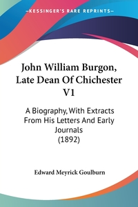 John William Burgon, Late Dean Of Chichester V1: A Biography, With Extracts From His Letters And Early Journals (1892), Edward Meyrick Goulburn обложка-превью