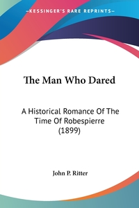 The Man Who Dared: A Historical Romance Of The Time Of Robespierre (1899), John P. Ritter обложка-превью