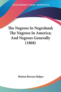 The Negroes In Negroland; The Negroes In America; And Negroes Generally (1868), Hinton Rowan Helper обложка-превью
