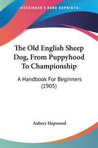 The Old English Sheep Dog, From Puppyhood To Championship: A Handbook For Beginners (1905), Aubrey Hopwood обложка-превью
