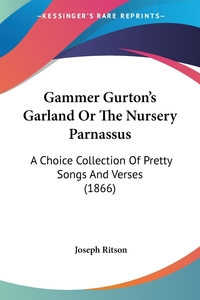 Gammer Gurton's Garland Or The Nursery Parnassus: A Choice Collection Of Pretty Songs And Verses (1866), Joseph Ritson обложка-превью