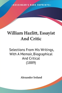 William Hazlitt, Essayist And Critic: Selections From His Writings, With A Memoir, Biographical And Critical (1889), Alexander Ireland обложка-превью