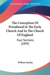 The Conception Of Priesthood In The Early Church And In The Church Of England: Four Sermons (1899), William Sanday обложка-превью