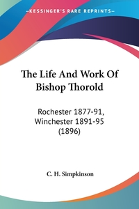 The Life And Work Of Bishop Thorold: Rochester 1877-91, Winchester 1891-95 (1896), C. H. Simpkinson обложка-превью