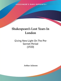 Shakespeare's Lost Years In London: Giving New Light On The Pre-Sonnet Period (1920), Arthur Acheson обложка-превью