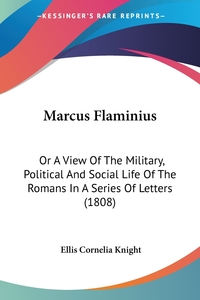 Marcus Flaminius: Or A View Of The Military, Political And Social Life Of The Romans In A Series Of Letters (1808), Ellis Cornelia Knight обложка-превью