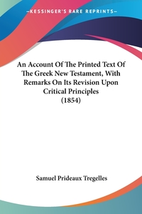 An Account Of The Printed Text Of The Greek New Testament, With Remarks On Its Revision Upon Critical Principles (1854), Samuel Prideaux Tregelles обложка-превью