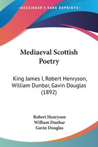 Mediaeval Scottish Poetry: King James I, Robert Henryson, William Dunbar, Gavin Douglas (1892), Robert Henryson, William Dunbar, Gavin Douglas обложка-превью