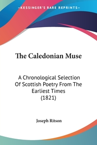 The Caledonian Muse: A Chronological Selection Of Scottish Poetry From The Earliest Times (1821), Joseph Ritson обложка-превью