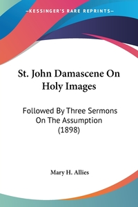 St. John Damascene On Holy Images: Followed By Three Sermons On The Assumption (1898) обложка-превью