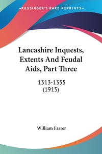Lancashire Inquests, Extents And Feudal Aids, Part Three: 1313-1355 (1915), WILLIAM FARRER обложка-превью