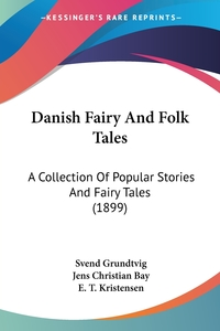 Danish Fairy And Folk Tales: A Collection Of Popular Stories And Fairy Tales (1899), Svend Grundtvig, Jens Christian Bay, E. T. Kristensen обложка-превью