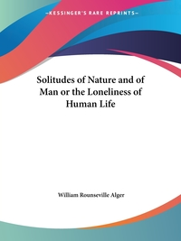 Solitudes of Nature and of Man or the Loneliness of Human Life, William Rounseville Alger обложка-превью