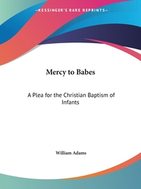 Mercy to Babes: A Plea for the Christian Baptism of Infants, William Adams обложка-превью