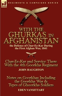 With the Ghurkas in Afghanistan: the Defence of Char-Ee-Kar During the First Afghan War, 1841---Char-Ee-Kar and Service There With the 4th Goorkha Regiment and Notes on Goorkhas Including the Goorkha War & Types of Ghoorkha Soldiers, John Haughton, Eden Vansittart обложка-превью