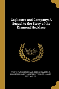 Cagliostro and Company; A Sequel to the Story of the Diamond Necklace, Frantz Funck-Brentano, George Maidment обложка-превью