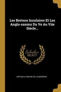Les Bretons Insulaires Et Les Anglo-saxons Du Ve Au Viie Siècle..., Arthur Le Moyne de La Borderie обложка-превью
