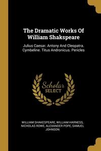 The Dramatic Works Of William Shakspeare: Julius Caesar. Antony And Cleopatra. Cymbeline. Titus Andronicus. Pericles, William Shakespeare, William Harness, Nicholas Rowe обложка-превью