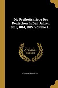 Die Freiheitskriege Der Deutschen In Den Jahren 1813, 1814, 1815, Volume 1..., Johann Sporschil обложка-превью