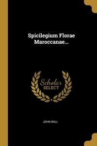 Spicilegium Florae Maroccanae..., John Ball обложка-превью