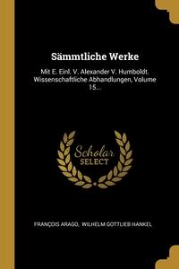 Sämmtliche Werke: Mit E. Einl. V. Alexander V. Humboldt. Wissenschaftliche Abhandlungen, Volume 15..., Francois Arago, Wilhelm Gottlieb Hankel обложка-превью