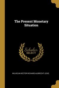 The Present Monetary Situation, Wilhelm Hector Richard Albrecht Lexis обложка-превью