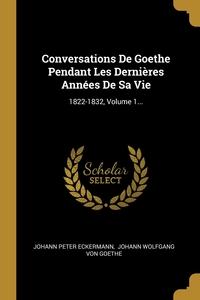 Conversations De Goethe Pendant Les Dernières Années De Sa Vie: 1822-1832, Volume 1..., Johann Peter Eckermann, И. В. Гёте обложка-превью