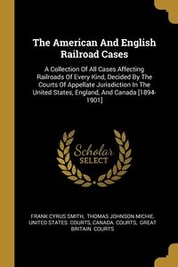 The American And English Railroad Cases: A Collection Of All Cases Affecting Railroads Of Every Kind, Decided By The Courts Of Appellate Jurisdiction In The United States, England, And Canada [1894-1901], Frank Cyrus Smith, Thomas Johnson Michie, United States. Courts обложка-превью