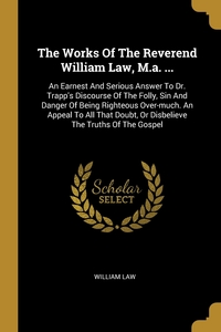 The Works Of The Reverend William Law, M.a. ...: An Earnest And Serious Answer To Dr. Trapp's Discourse Of The Folly, Sin And Danger Of Being Righteous Over-much. An Appeal To All That Doubt, Or Disbelieve The Truths Of The Gospel, William Law обложка-превью