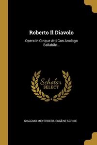 Roberto Il Diavolo: Opera In Cinque Atti Con Analogo Ballabile..., Giacomo Meyerbeer, Eugene Scribe обложка-превью