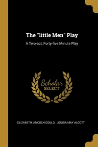 The 'little Men' Play: A Two-act, Forty-five Minute Play, Elizabeth Lincoln Gould, Alcott Louisa May обложка-превью