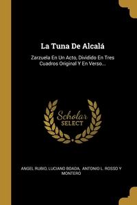 La Tuna De Alcalá: Zarzuela En Un Acto, Dividido En Tres Cuadros Original Y En Verso..., Angel Rubio, Luciano Boada, Antonio L. Rosso y Montero обложка-превью