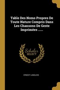 Table Des Noms Propres De Toute Nature Compris Dans Les Chansons De Geste Imprimées ......, Ernest Langlois обложка-превью