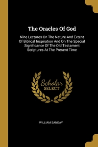 The Oracles Of God: Nine Lectures On The Nature And Extent Of Biblical Inspiration And On The Special Significance Of The Old Testament Scriptures At The Present Time, William Sanday обложка-превью
