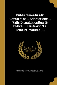 Publii. Terentii Afri Comoediae ... Adnotatione ... Vaiis Disquisitionibus Et Indice ... Illustravit N.e. Lemaire, Volume 1..., Terence, Nicolas Eloi Lemaire обложка-превью