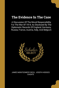 The Evidence In The Case: A Discussion Of The Moral Responsibility For The War Of 1914, As Disclosed By The Diplomatic Records Of England, Germany, Russia, France, Austria, Italy, And Belgium, James Montgomery Beck, Choate Joseph Hodges обложка-превью
