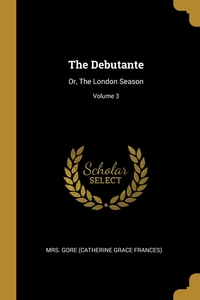 The Debutante: Or, The London Season; Volume 3, Mrs. Gore (Catherine Grace Frances) обложка-превью