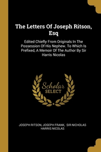 The Letters Of Joseph Ritson, Esq: Edited Chiefly From Originals In The Possession Of His Nephew. To Which Is Prefixed, A Memoir Of The Author By Sir Harris Nicolas, Joseph Ritson, Joseph Frank, Nicholas Harris Nicolas обложка-превью