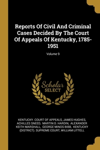Reports Of Civil And Criminal Cases Decided By The Court Of Appeals Of Kentucky, 1785-1951; Volume 9, Kentucky. Court of Appeals, James Hughes, Achilles Sneed обложка-превью