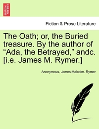 """Книга под заказ: «The Oath; or, the Buried treasure. By the author of """"Ada, the Betrayed,"""" andc. [i.e. James M. Rymer.]»"""
