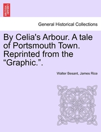 By Celia's Arbour. A tale of Portsmouth Town. Reprinted from the 'Graphic.'., Walter Besant, James Rice обложка-превью
