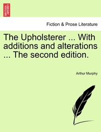 Книга под заказ: «The Upholsterer ... With additions and alterations ... The second edition.»
