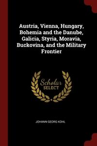 Austria, Vienna, Hungary, Bohemia and the Danube, Galicia, Styria, Moravia, Buckovina, and the Military Frontier, Johann Georg Kohl обложка-превью