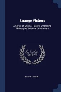 Strange Visitors: A Series of Original Papers, Embracing Philosophy, Science, Government, Henry J. Horn обложка-превью