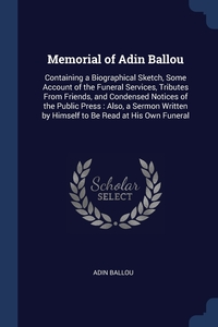 Memorial of Adin Ballou: Containing a Biographical Sketch, Some Account of the Funeral Services, Tributes From Friends, and Condensed Notices of the Public Press : Also, a Sermon Written by Himself to Be Read at His Own Funeral, Adin Ballou обложка-превью