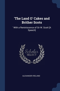 'The Land O' Cakes and Brither Scots: ' With a Reminiscence of Sir W. Scott [A Speech], Alexander Ireland обложка-превью