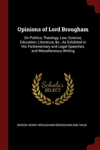 Opinions of Lord Brougham: On Politics, Theology, Law, Science, Education, Literature, &c., As Exhibited in His Parliamentary and Legal Speeches, and Miscellaneous Writing, Baron Henry Brougham Brougham And Vaux обложка-превью